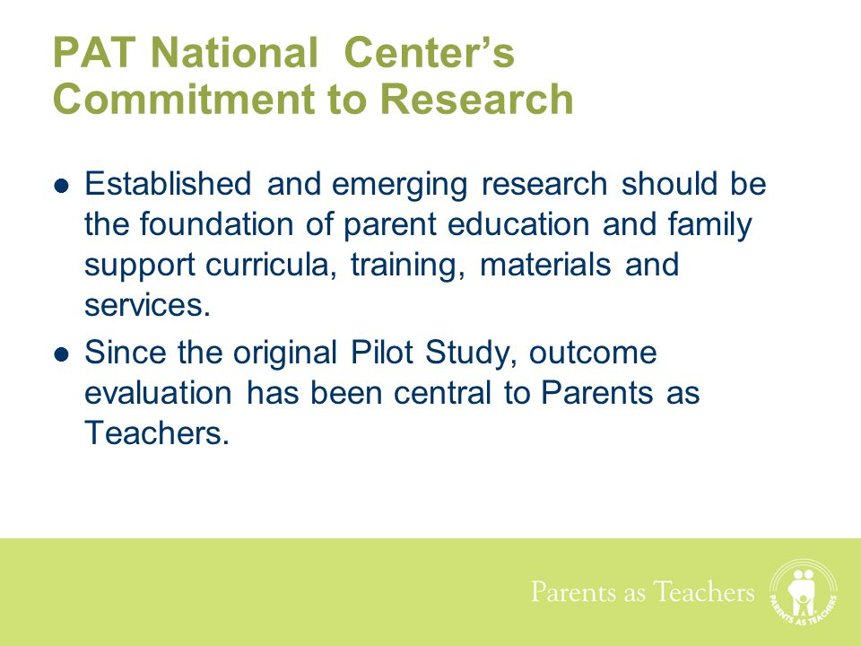 Parents as Teachers PAT National Center's Commitment to Research Established and emerging research should be the foundation of parent education and fa
