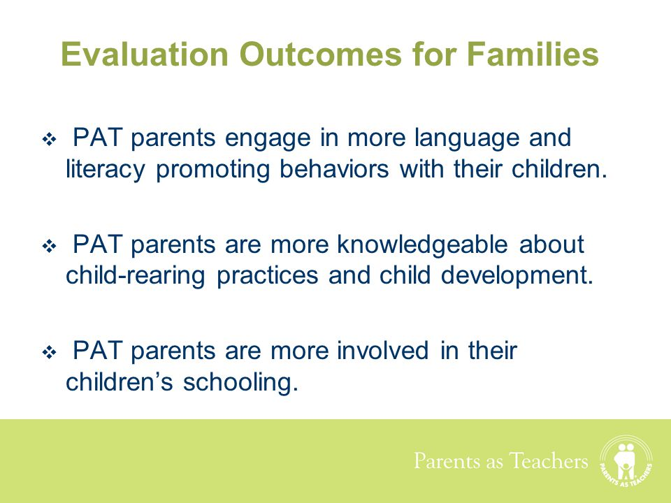 Parents as Teachers Evaluation Outcomes for Families  PAT parents engage in more language and literacy promoting behaviors with their children.  PAT