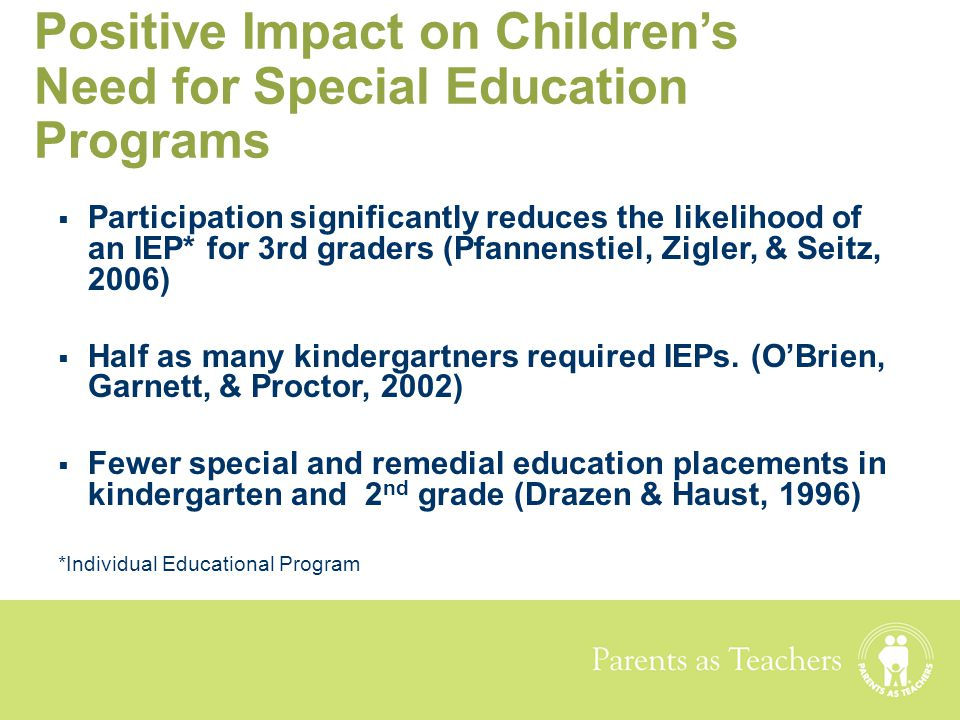 Parents as Teachers Positive Impact on Children's Need for Special Education Programs  Participation significantly reduces the likelihood of an IEP*