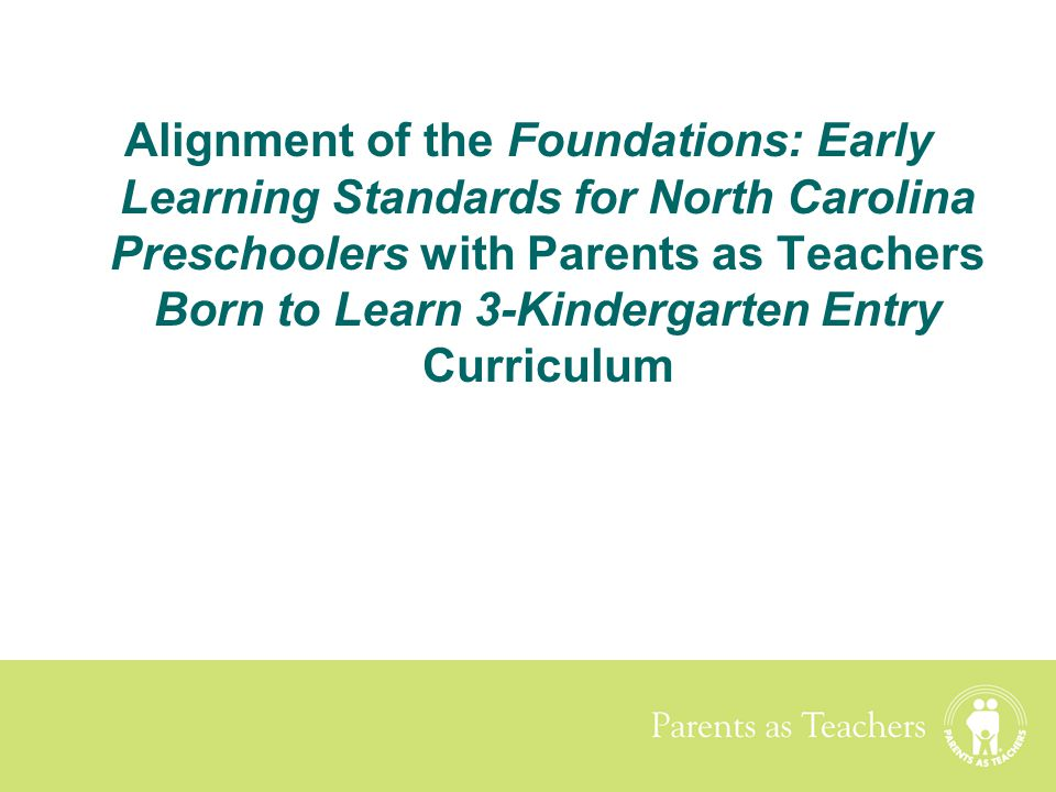 Alignment of the Foundations: Early Learning Standards for North Carolina Preschoolers with Parents as Teachers Born to Learn 3-Kindergarten Entry Cur