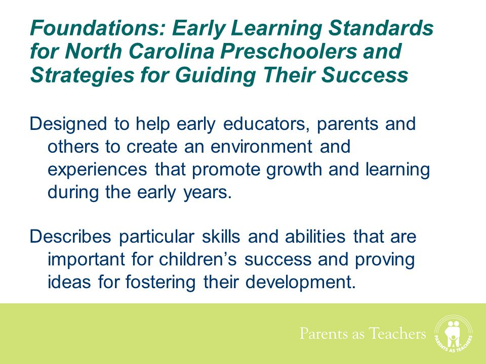 Parents as Teachers Foundations: Early Learning Standards for North Carolina Preschoolers and Strategies for Guiding Their Success Designed to help ea