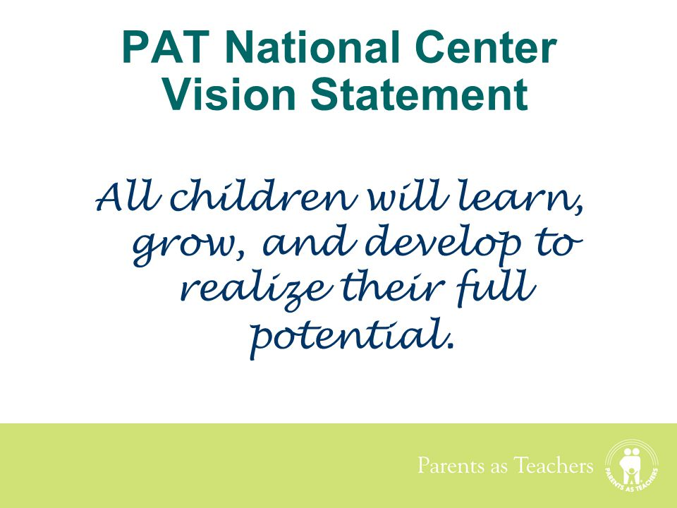 Parents as Teachers PAT National Center Vision Statement All children will learn, grow, and develop to realize their full potential.