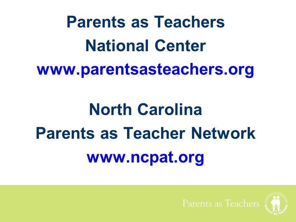 Parents as Teachers National Center www.parentsasteachers.org North Carolina Parents as Teacher Network www.ncpat.org