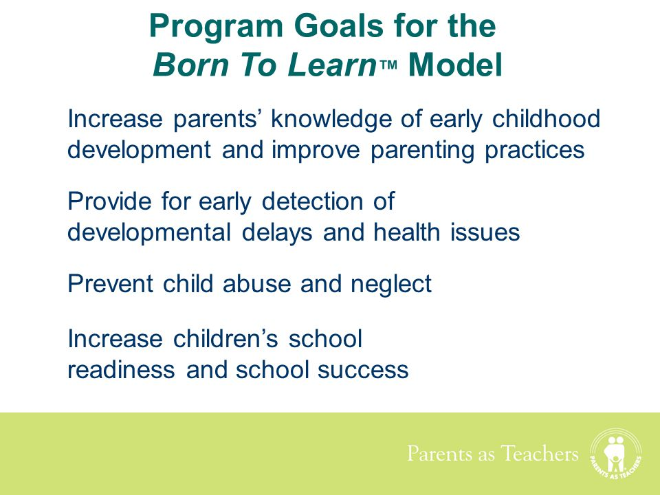 Parents as Teachers Increase parents' knowledge of early childhood development and improve parenting practices Program Goals for the Born To Learn ™ M