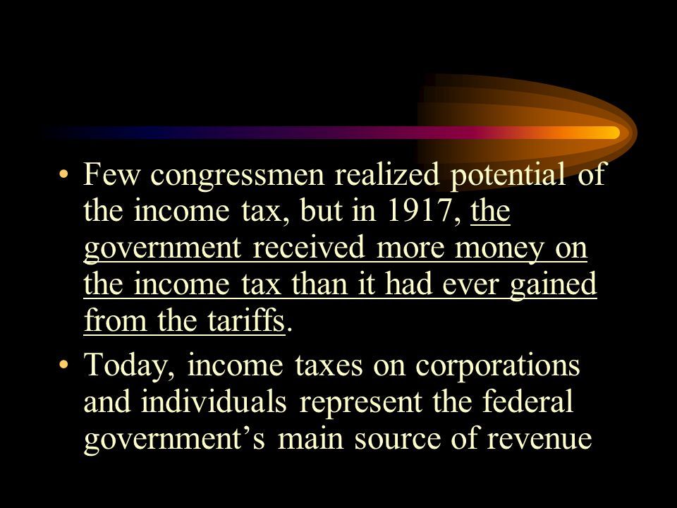 Few congressmen realized potential of the income tax, but in 1917, the government received more money on the income tax than it had ever gained from the tariffs.