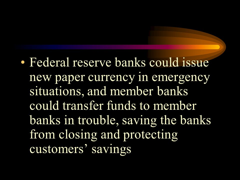 Federal reserve banks could issue new paper currency in emergency situations, and member banks could transfer funds to member banks in trouble, saving the banks from closing and protecting customers' savings