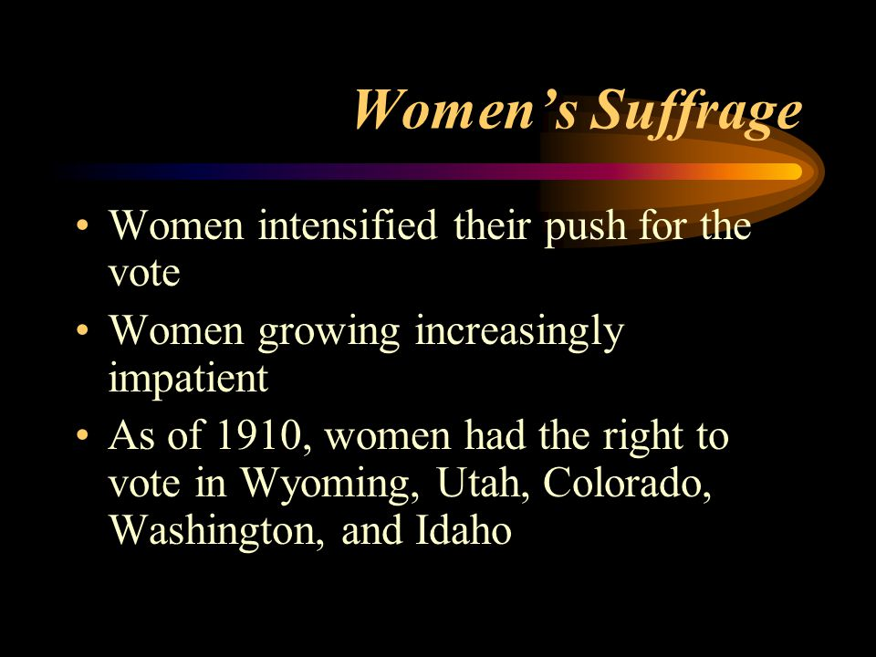 Women's Suffrage Women intensified their push for the vote Women growing increasingly impatient As of 1910, women had the right to vote in Wyoming, Utah, Colorado, Washington, and Idaho