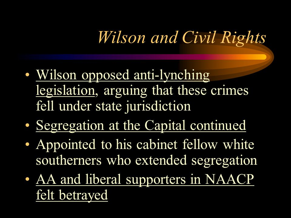 Wilson and Civil Rights Wilson opposed anti-lynching legislation, arguing that these crimes fell under state jurisdiction Segregation at the Capital continued Appointed to his cabinet fellow white southerners who extended segregation AA and liberal supporters in NAACP felt betrayed