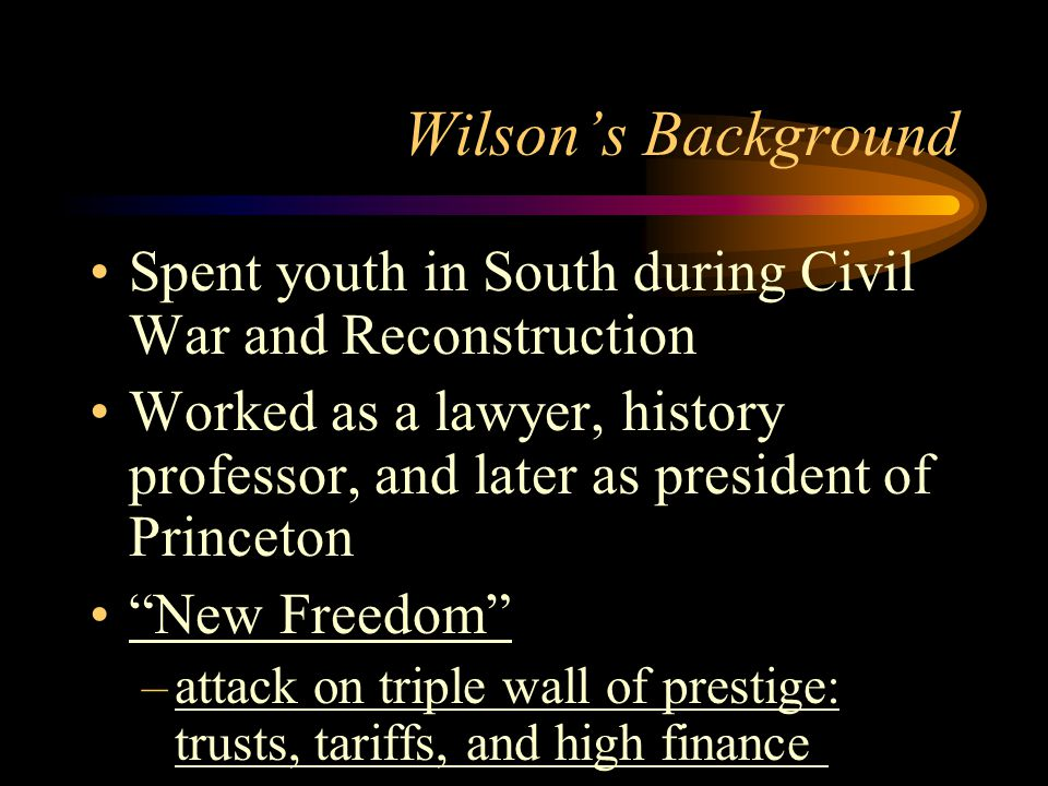 Wilson's Background Spent youth in South during Civil War and Reconstruction Worked as a lawyer, history professor, and later as president of Princeton New Freedom –attack on triple wall of prestige: trusts, tariffs, and high finance