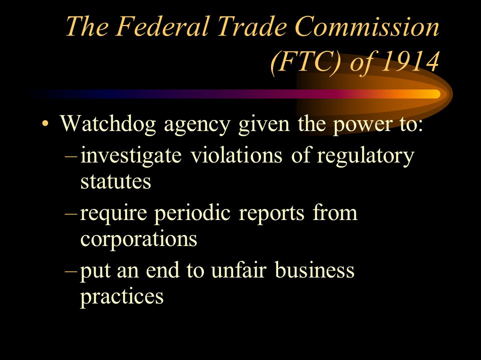 The Federal Trade Commission (FTC) of 1914 Watchdog agency given the power to: –investigate violations of regulatory statutes –require periodic reports from corporations –put an end to unfair business practices