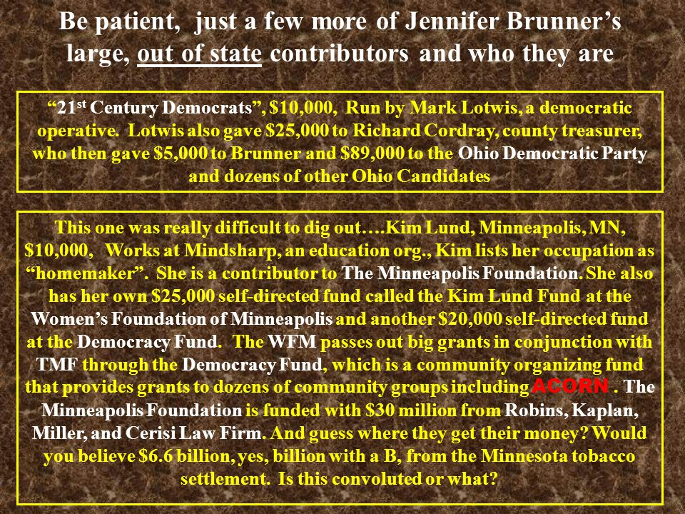 Be patient, just a few more of Jennifer Brunner's large, out of state contributors and who they are This one was really difficult to dig out….Kim Lund, Minneapolis, MN, $10,000, Works at Mindsharp, an education org., Kim lists her occupation as homemaker .