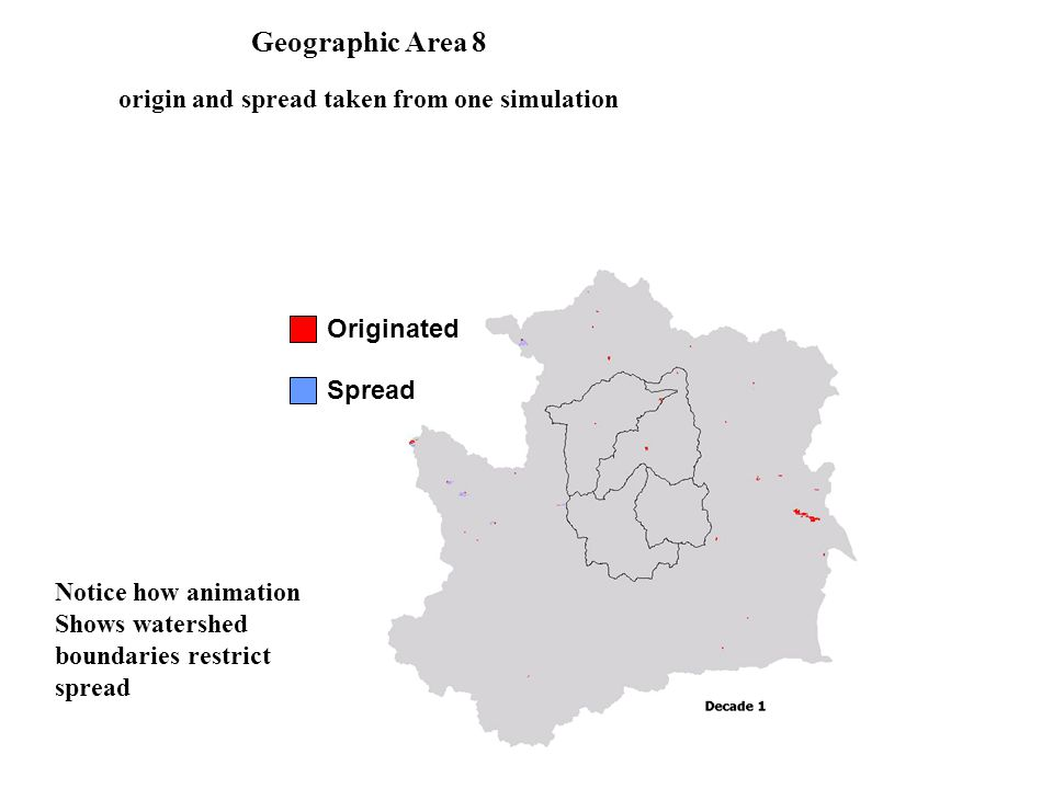 Originated Spread Geographic Area 8 origin and spread taken from one simulation Notice how animation Shows watershed boundaries restrict spread