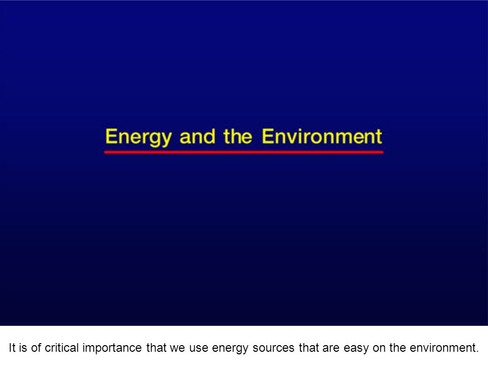 It is of critical importance that we use energy sources that are easy on the environment.