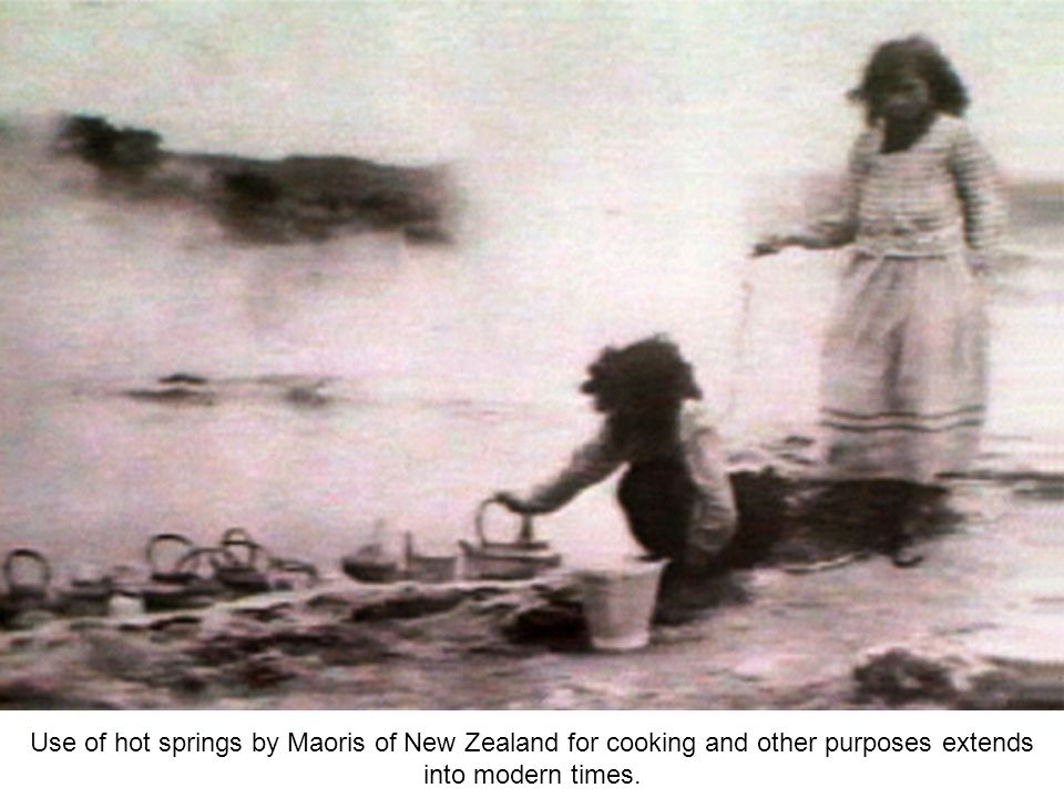 Use of hot springs by Maoris of New Zealand for cooking and other purposes extends into modern times.