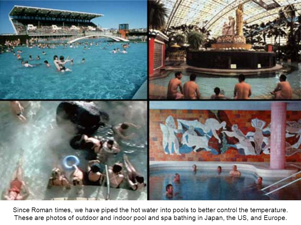 Since Roman times, we have piped the hot water into pools to better control the temperature.