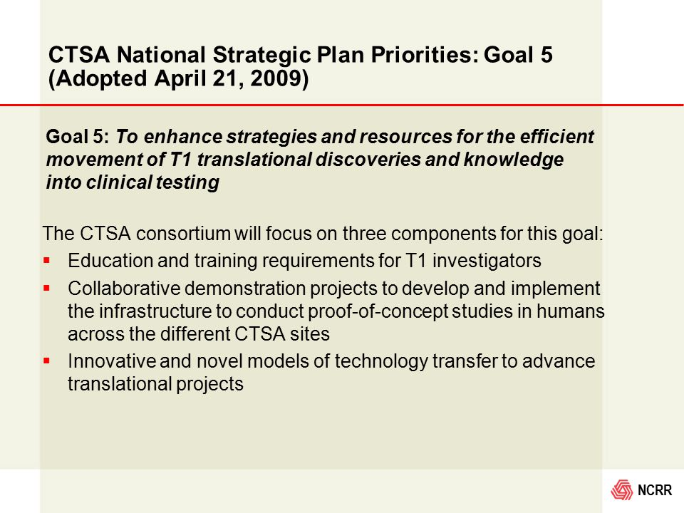 NCRR CTSA National Strategic Plan Priorities: Goal 5 (Adopted April 21, 2009) The CTSA consortium will focus on three components for this goal:  Education and training requirements for T1 investigators  Collaborative demonstration projects to develop and implement the infrastructure to conduct proof-of-concept studies in humans across the different CTSA sites  Innovative and novel models of technology transfer to advance translational projects Goal 5: To enhance strategies and resources for the efficient movement of T1 translational discoveries and knowledge into clinical testing