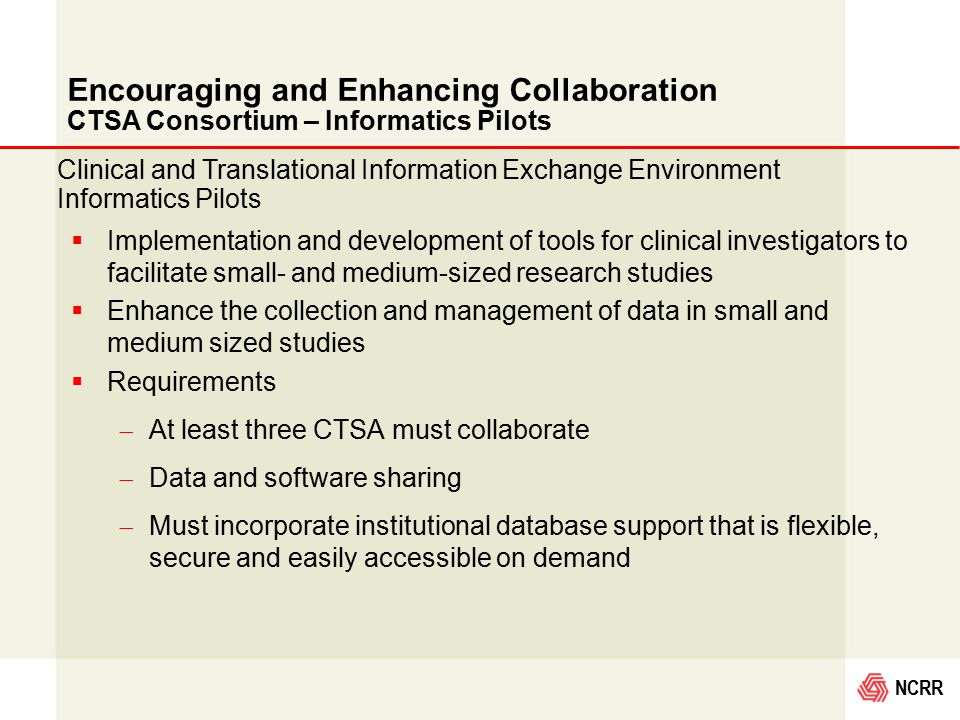 NCRR Encouraging and Enhancing Collaboration CTSA Consortium – Informatics Pilots  Implementation and development of tools for clinical investigators to facilitate small- and medium-sized research studies  Enhance the collection and management of data in small and medium sized studies  Requirements  At least three CTSA must collaborate  Data and software sharing  Must incorporate institutional database support that is flexible, secure and easily accessible on demand Clinical and Translational Information Exchange Environment Informatics Pilots