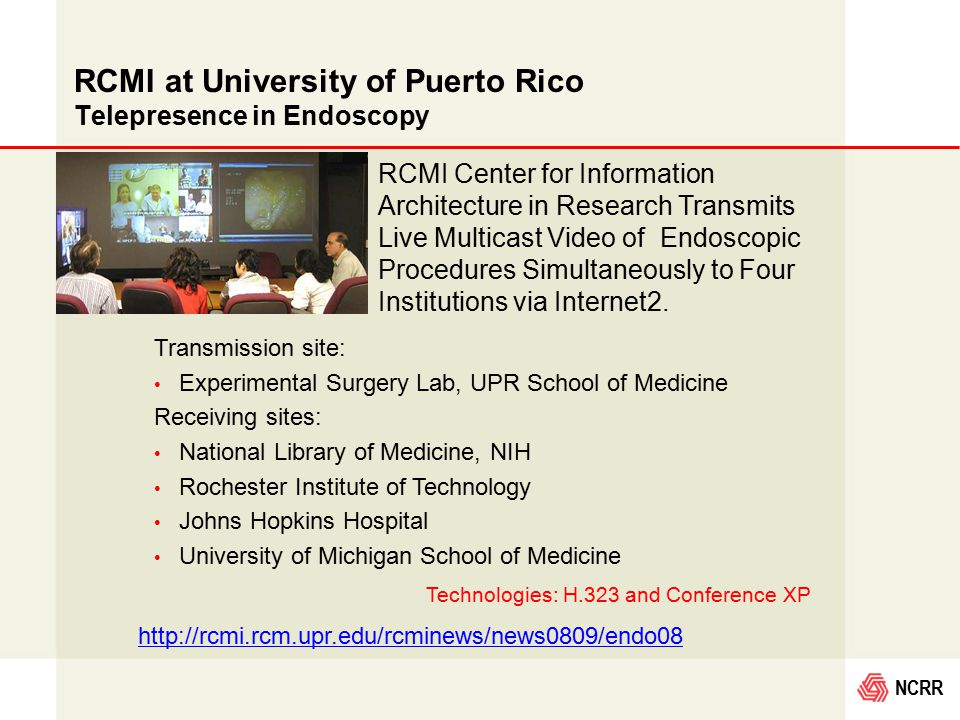 NCRR RCMI at University of Puerto Rico Telepresence in Endoscopy RCMI Center for Information Architecture in Research Transmits Live Multicast Video of Endoscopic Procedures Simultaneously to Four Institutions via Internet2.