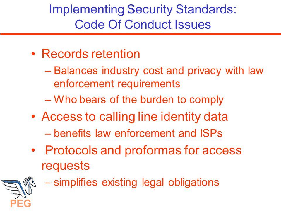 PEG Implementing Security Standards: Code Of Conduct Issues Records retention –Balances industry cost and privacy with law enforcement requirements –Who bears of the burden to comply Access to calling line identity data –benefits law enforcement and ISPs Protocols and proformas for access requests –simplifies existing legal obligations