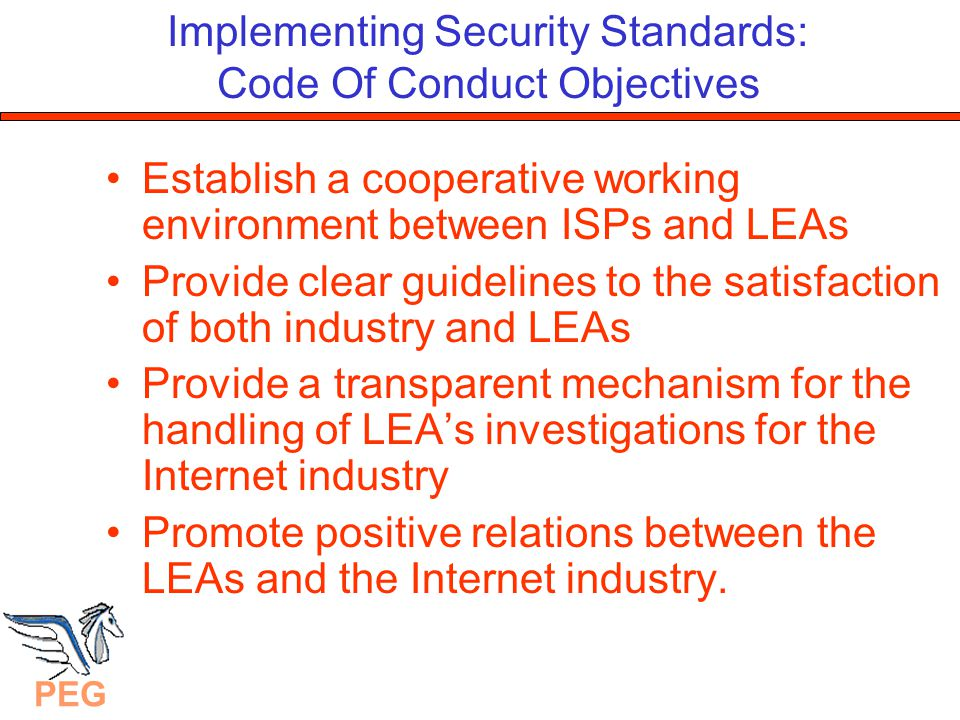 PEG Implementing Security Standards: Code Of Conduct Principles The Code should be technology neutral Requirements should be fair to all concerned Requirements should not adversely affect economic viability The privacy of customers' details will be respected