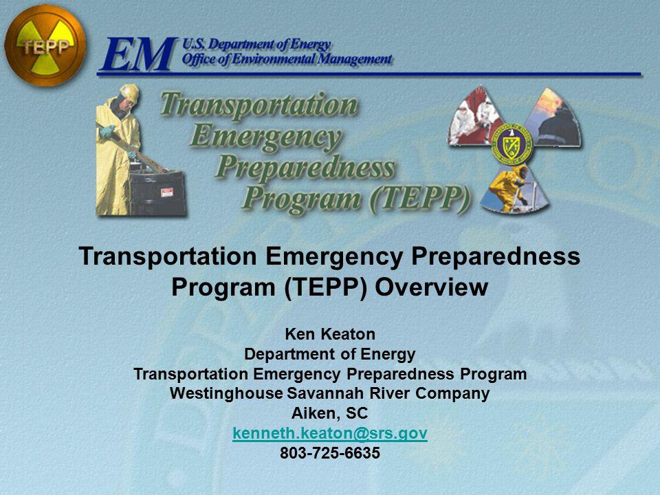 Transportation Emergency Preparedness Program (TEPP) Overview Ken Keaton Department of Energy Transportation Emergency Preparedness Program Westinghouse Savannah River Company Aiken, SC kenneth.keaton@srs.gov 803-725-6635