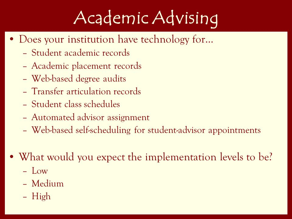28 Academic Advising Does your institution have technology for… –Student academic records –Academic placement records –Web-based degree audits –Transfer articulation records –Student class schedules –Automated advisor assignment –Web-based self-scheduling for student-advisor appointments What would you expect the implementation levels to be.