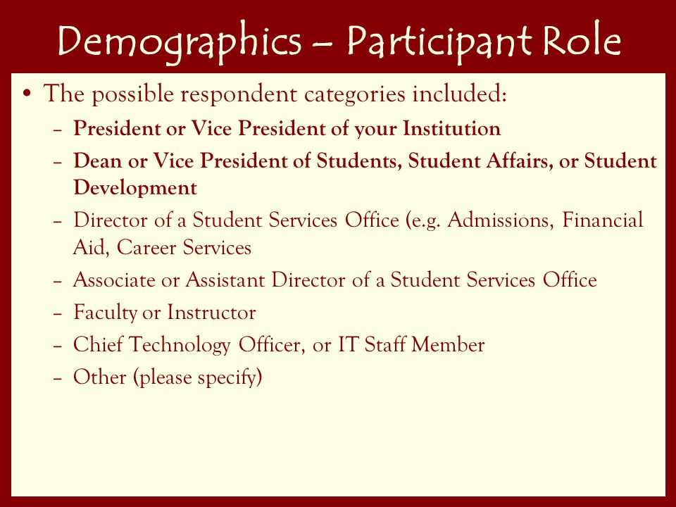 9 Demographics – Participant Role The possible respondent categories included: – President or Vice President of your Institution – Dean or Vice President of Students, Student Affairs, or Student Development –Director of a Student Services Office (e.g.