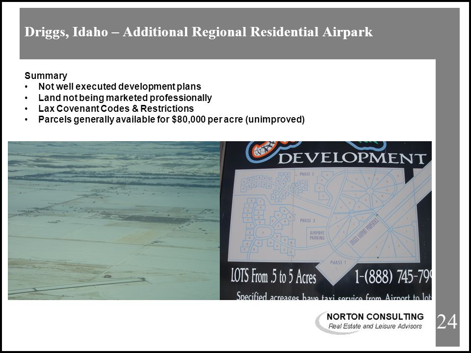 Afton Airpark Estates Driggs, Idaho – Additional Regional Residential Airpark 24 Summary Not well executed development plans Land not being marketed professionally Lax Covenant Codes & Restrictions Parcels generally available for $80,000 per acre (unimproved)
