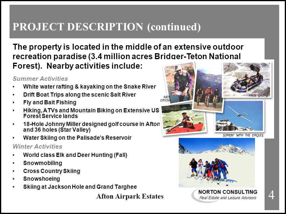 Afton Airpark Estates PROJECT DESCRIPTION (continued) Summer Activities White water rafting & kayaking on the Snake River Drift Boat Trips along the scenic Salt River Fly and Bait Fishing Hiking, ATVs and Mountain Biking on Extensive US Forest Service lands 18-Hole Johnny Miller designed golf course in Afton and 36 holes (Star Valley) Water Skiing on the Palisade's Reservoir Winter Activities World class Elk and Deer Hunting (Fall) Snowmobiling Cross Country Skiing Snowshoeing Skiing at Jackson Hole and Grand Targhee The property is located in the middle of an extensive outdoor recreation paradise (3.4 million acres Bridger-Teton National Forest).