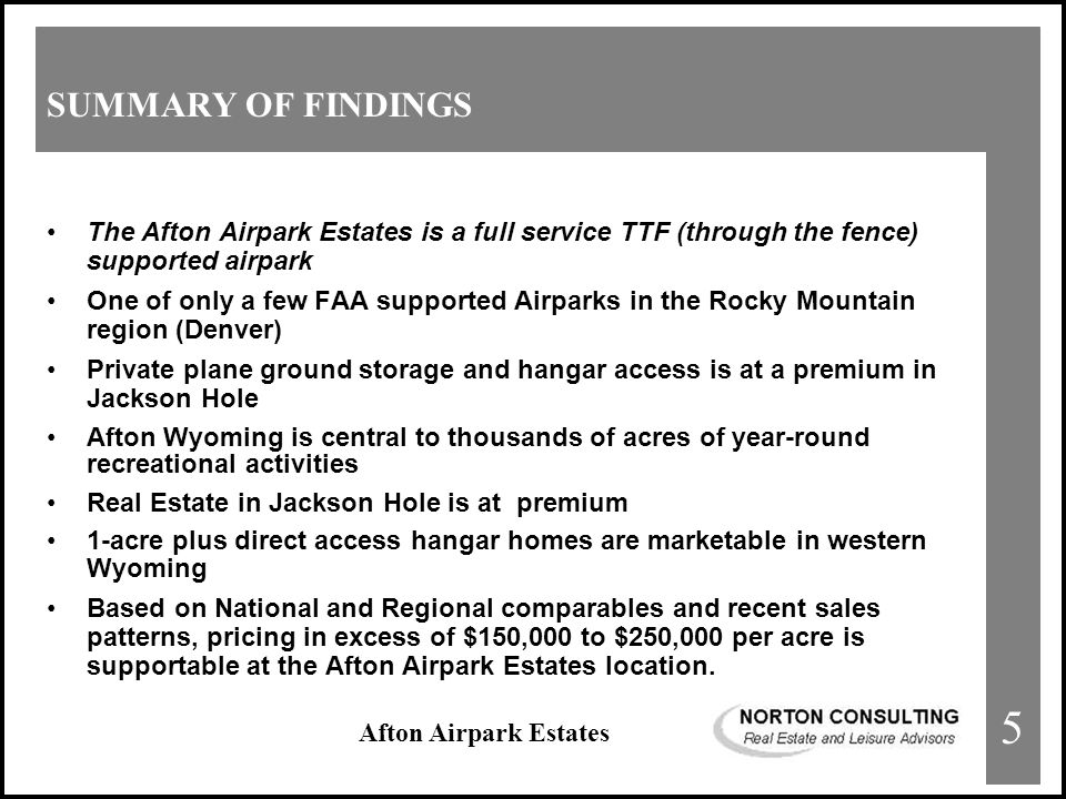 Afton Airpark Estates SUMMARY OF FINDINGS The Afton Airpark Estates is a full service TTF (through the fence) supported airpark One of only a few FAA supported Airparks in the Rocky Mountain region (Denver) Private plane ground storage and hangar access is at a premium in Jackson Hole Afton Wyoming is central to thousands of acres of year-round recreational activities Real Estate in Jackson Hole is at premium 1-acre plus direct access hangar homes are marketable in western Wyoming Based on National and Regional comparables and recent sales patterns, pricing in excess of $150,000 to $250,000 per acre is supportable at the Afton Airpark Estates location.