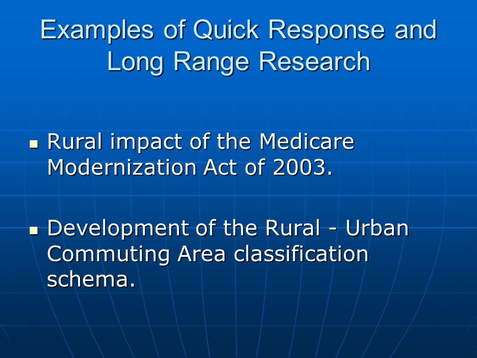 Examples of Quick Response and Long Range Research Rural impact of the Medicare Modernization Act of 2003.