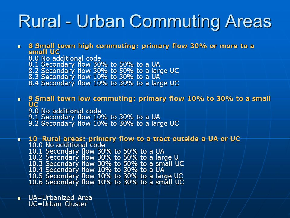 Rural - Urban Commuting Areas 8 Small town high commuting: primary flow 30% or more to a small UC 8.0 No additional code 8.1 Secondary flow 30% to 50% to a UA 8.2 Secondary flow 30% to 50% to a large UC 8.3 Secondary flow 10% to 30% to a UA 8.4 Secondary flow 10% to 30% to a large UC 8 Small town high commuting: primary flow 30% or more to a small UC 8.0 No additional code 8.1 Secondary flow 30% to 50% to a UA 8.2 Secondary flow 30% to 50% to a large UC 8.3 Secondary flow 10% to 30% to a UA 8.4 Secondary flow 10% to 30% to a large UC 9 Small town low commuting: primary flow 10% to 30% to a small UC 9.0 No additional code 9.1 Secondary flow 10% to 30% to a UA 9.2 Secondary flow 10% to 30% to a large UC 9 Small town low commuting: primary flow 10% to 30% to a small UC 9.0 No additional code 9.1 Secondary flow 10% to 30% to a UA 9.2 Secondary flow 10% to 30% to a large UC 10 Rural areas: primary flow to a tract outside a UA or UC 10.0 No additional code 10.1 Secondary flow 30% to 50% to a UA 10.2 Secondary flow 30% to 50% to a large U 10.3 Secondary flow 30% to 50% to a small UC 10.4 Secondary flow 10% to 30% to a UA 10.5 Secondary flow 10% to 30% to a large UC 10.6 Secondary flow 10% to 30% to a small UC 10 Rural areas: primary flow to a tract outside a UA or UC 10.0 No additional code 10.1 Secondary flow 30% to 50% to a UA 10.2 Secondary flow 30% to 50% to a large U 10.3 Secondary flow 30% to 50% to a small UC 10.4 Secondary flow 10% to 30% to a UA 10.5 Secondary flow 10% to 30% to a large UC 10.6 Secondary flow 10% to 30% to a small UC UA=Urbanized Area UC=Urban Cluster UA=Urbanized Area UC=Urban Cluster