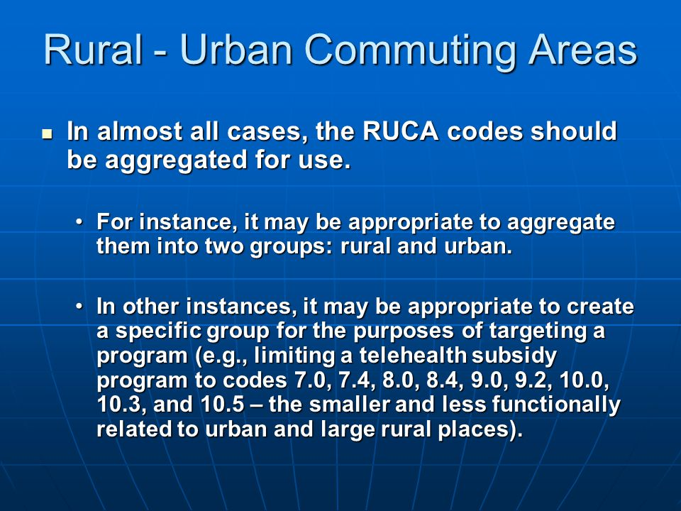 Rural - Urban Commuting Areas In almost all cases, the RUCA codes should be aggregated for use.