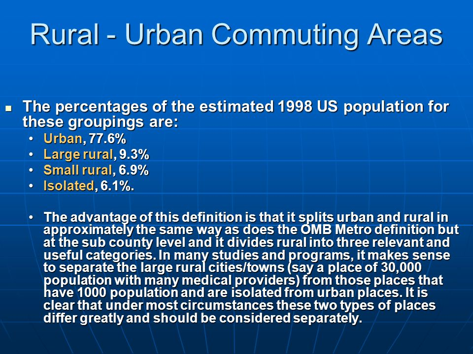 Rural - Urban Commuting Areas The percentages of the estimated 1998 US population for these groupings are: The percentages of the estimated 1998 US population for these groupings are: Urban, 77.6%Urban, 77.6% Large rural, 9.3%Large rural, 9.3% Small rural, 6.9%Small rural, 6.9% Isolated, 6.1%.Isolated, 6.1%.