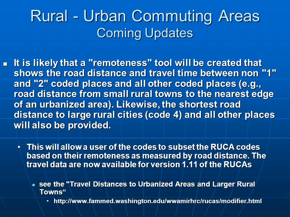 Rural - Urban Commuting Areas Coming Updates It is likely that a remoteness tool will be created that shows the road distance and travel time between non 1 and 2 coded places and all other coded places (e.g., road distance from small rural towns to the nearest edge of an urbanized area).