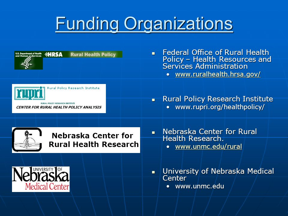 Nebraska Center for Rural Health Research Funding Organizations Federal Office of Rural Health Policy – Health Resources and Services Administration Federal Office of Rural Health Policy – Health Resources and Services Administration www.ruralhealth.hrsa.gov/www.ruralhealth.hrsa.gov/www.ruralhealth.hrsa.gov/ Rural Policy Research Institute Rural Policy Research Institute www.rupri.org/healthpolicy/www.rupri.org/healthpolicy/ Nebraska Center for Rural Health Research.