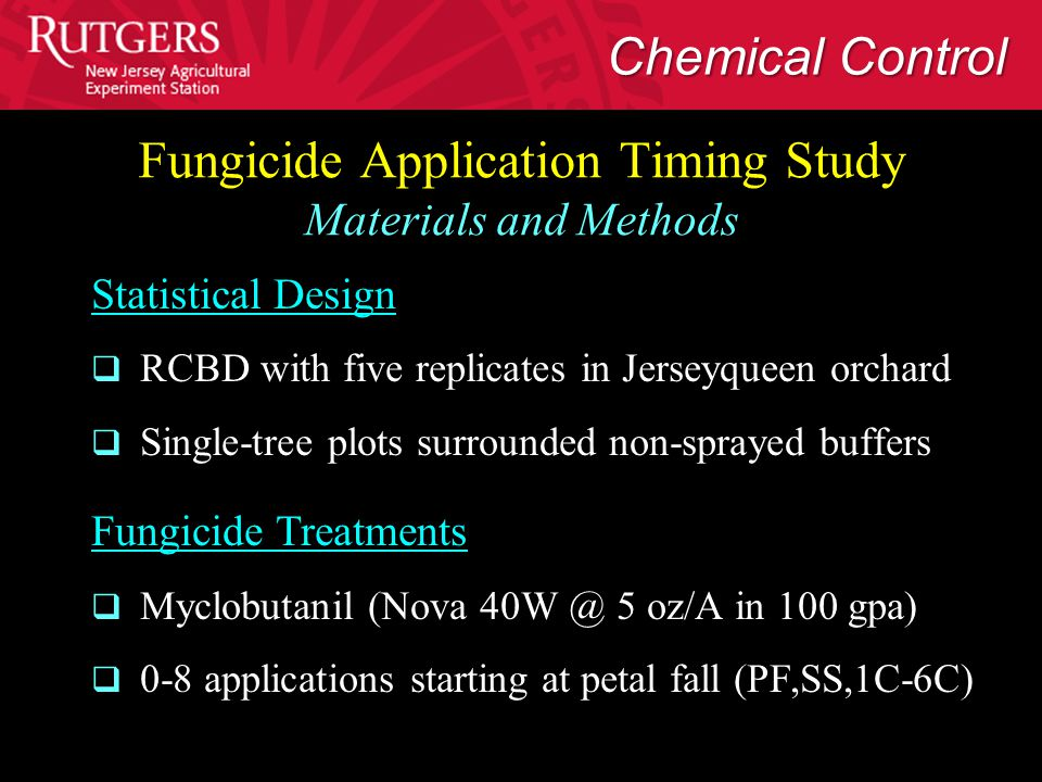 Fungicide Application Timing Study Materials and Methods Statistical Design  RCBD with five replicates in Jerseyqueen orchard  Single-tree plots surrounded non-sprayed buffers Fungicide Treatments  Myclobutanil (Nova 40W @ 5 oz/A in 100 gpa)  0-8 applications starting at petal fall (PF,SS,1C-6C) Chemical Control