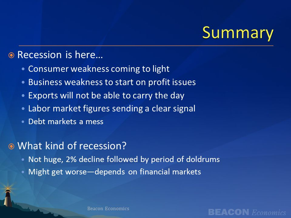 Summary Beacon Economics  Recession is here… Consumer weakness coming to light Business weakness to start on profit issues Exports will not be able to carry the day Labor market figures sending a clear signal Debt markets a mess  What kind of recession.