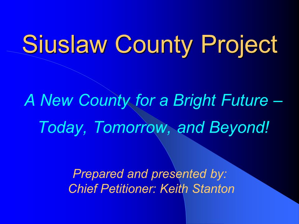 Siuslaw County Project A New County for a Bright Future – Today, Tomorrow, and Beyond! Prepared and presented by: Chief Petitioner: Keith Stanton