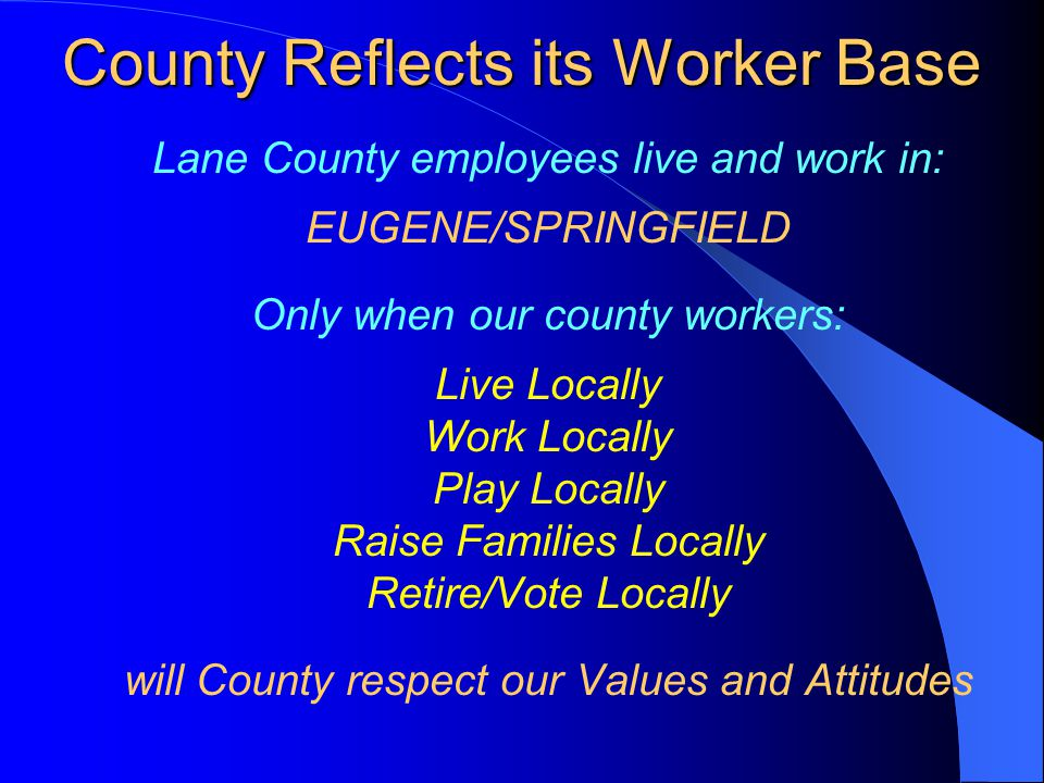 County Reflects its Worker Base Lane County employees live and work in: EUGENE/SPRINGFIELD Only when our county workers: Live Locally Work Locally Pla