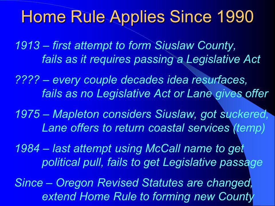 Home Rule Applies Since 1990 1913 – first attempt to form Siuslaw County, fails as it requires passing a Legislative Act ???? – every couple decades i