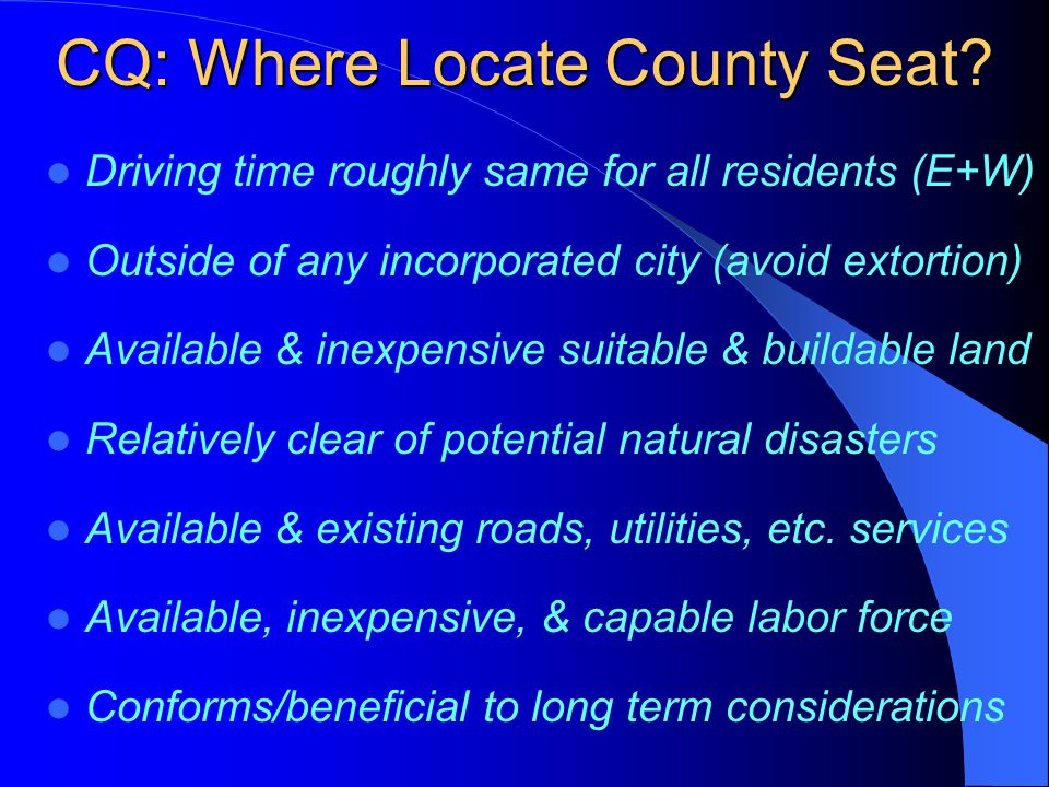 CQ: Where Locate County Seat? Driving time roughly same for all residents (E+W) Outside of any incorporated city (avoid extortion) Available & inexpen