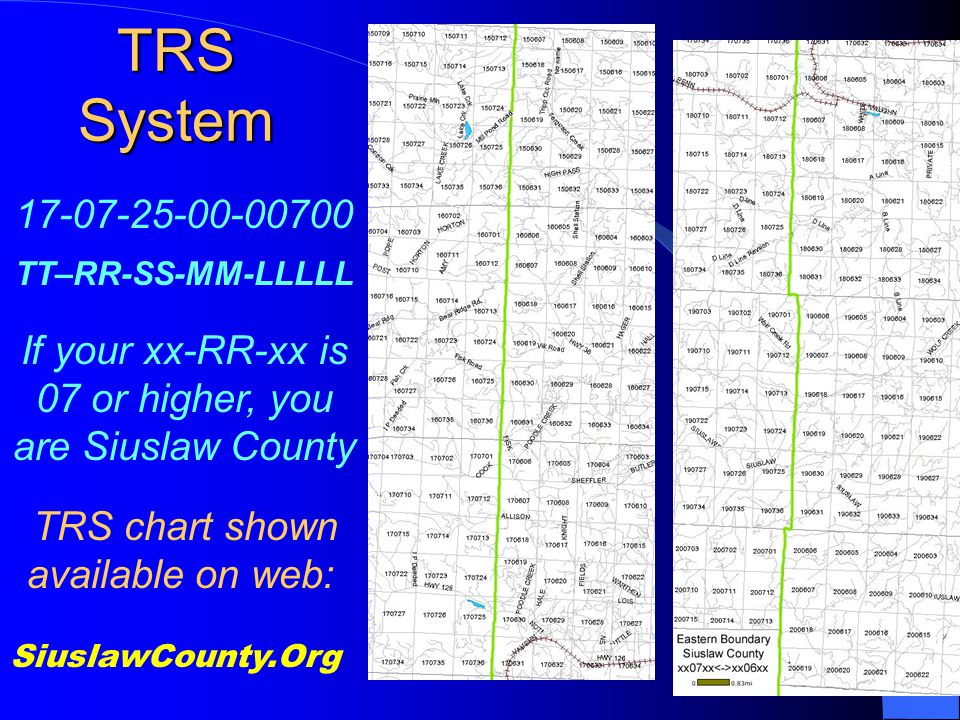 TRS System SiuslawCounty.Org 17-07-25-00-00700 TT–RR-SS-MM-LLLLL If your xx-RR-xx is 07 or higher, you are Siuslaw County TRS chart shown available on