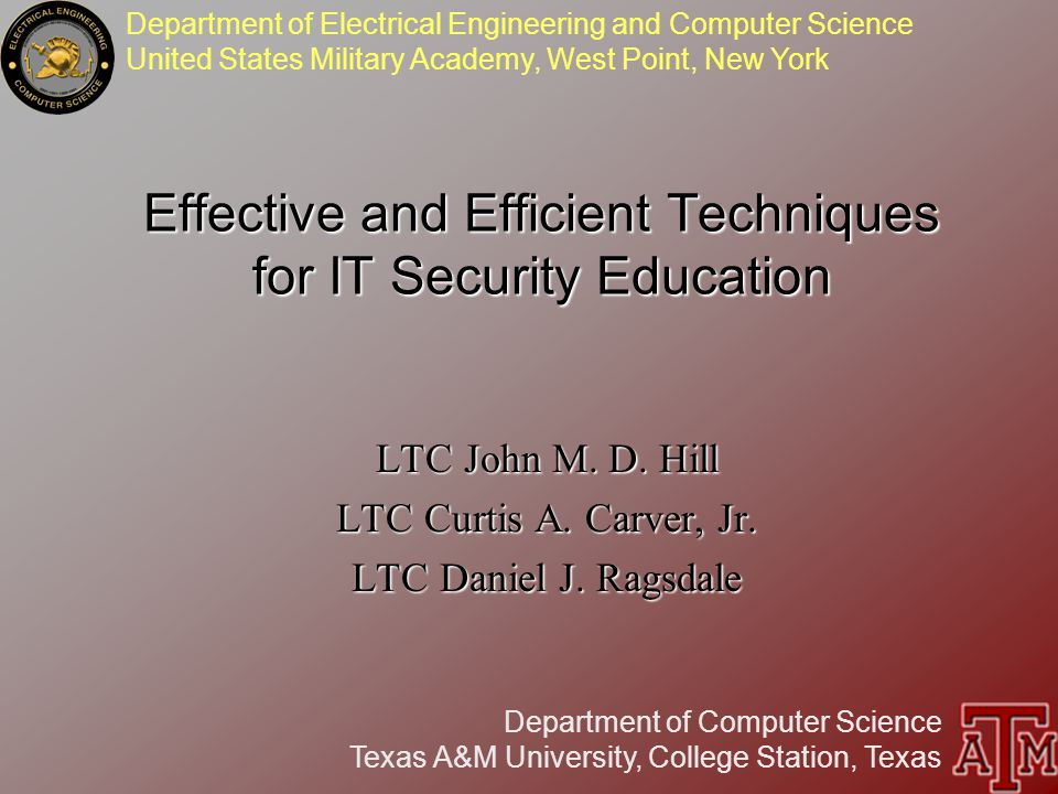 Department of Electrical Engineering and Computer Science United States Military Academy, West Point, New York Department of Computer Science Texas A&M University, College Station, Texas Effective and Efficient Techniques for IT Security Education LTC John M.