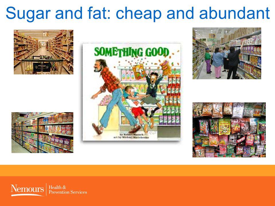 Sugar and fat: cheap and abundant