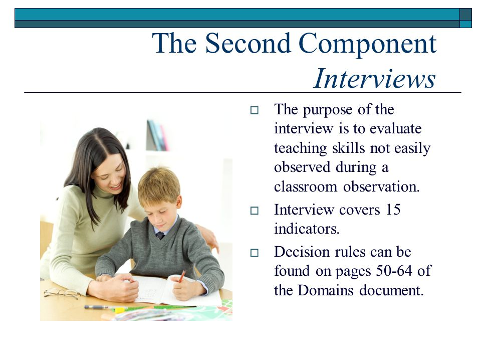 The Second Component Interviews  The purpose of the interview is to evaluate teaching skills not easily observed during a classroom observation.  In