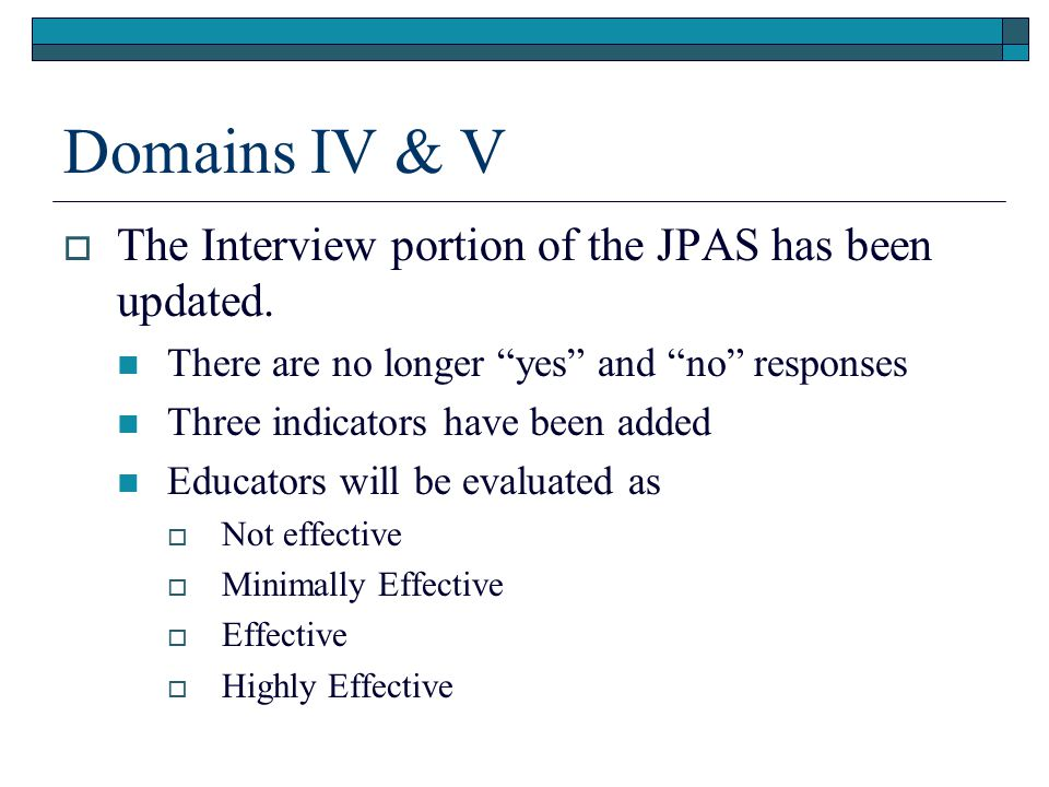 """Domains IV & V  The Interview portion of the JPAS has been updated. There are no longer """"yes"""" and """"no"""" responses Three indicators have been added Edu"""