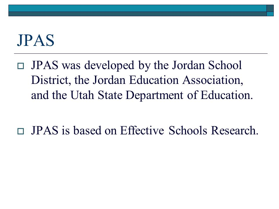 JPAS  JPAS was developed by the Jordan School District, the Jordan Education Association, and the Utah State Department of Education.  JPAS is based