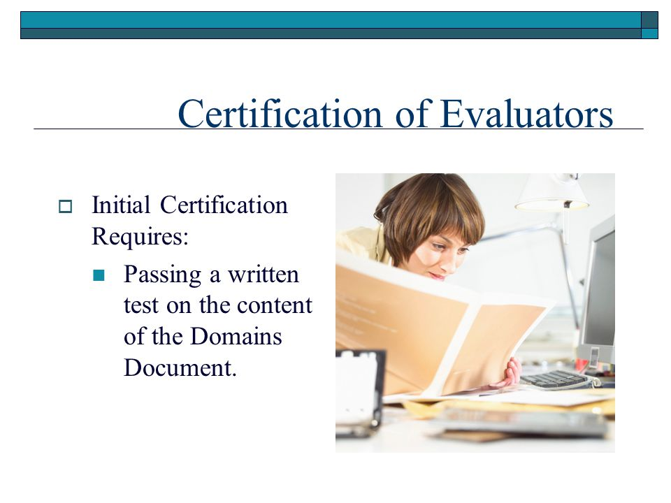 Certification of Evaluators  Initial Certification Requires: Passing a written test on the content of the Domains Document.
