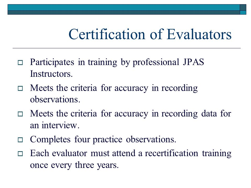 Certification of Evaluators  Participates in training by professional JPAS Instructors.  Meets the criteria for accuracy in recording observations.